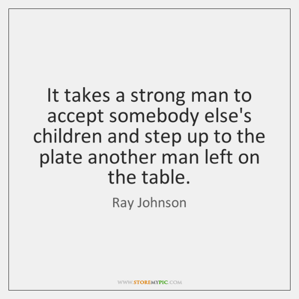 It Takes A Strong Man To Accept Somebody Elses Children And Step