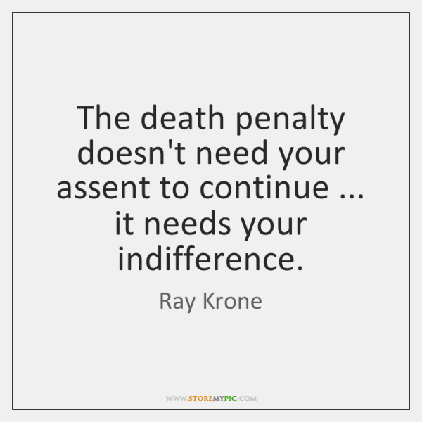 The death penalty doesn't need your assent to continue ... it needs your ...