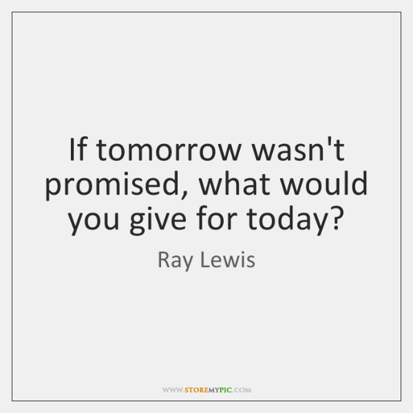 if tomorrow wasnt promised what would you give for today