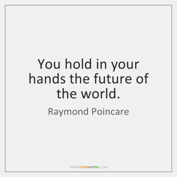 You hold in your hands the future of the world.