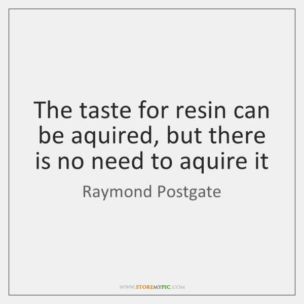 The taste for resin can be aquired, but there is no need ...