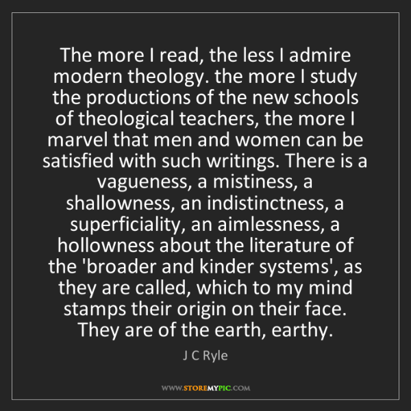 J C Ryle: The more I read, the less I admire modern theology. the...