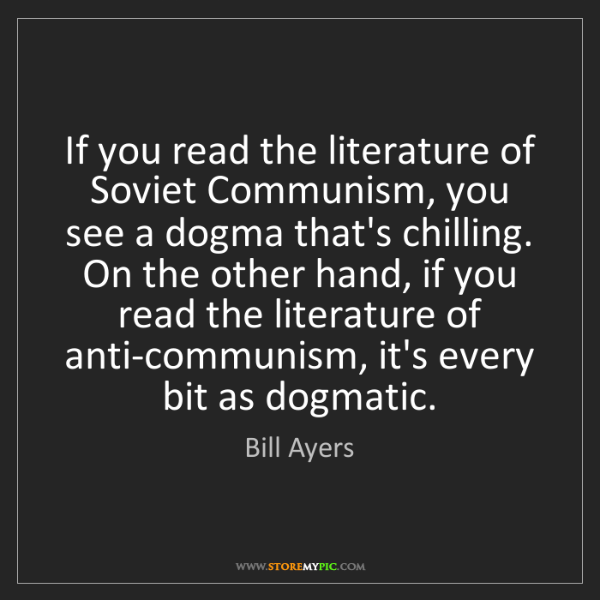 Bill Ayers: If you read the literature of Soviet Communism, you see...