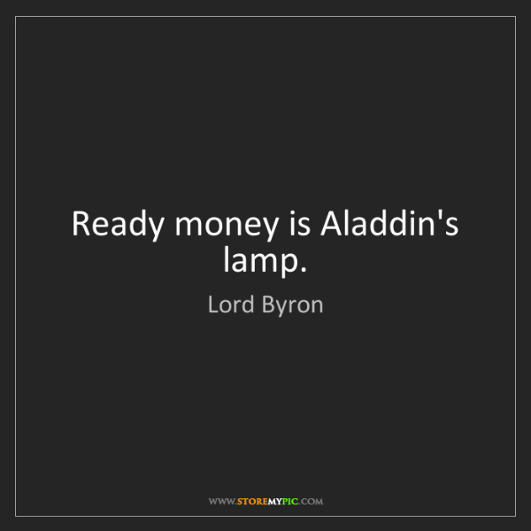 Lord Byron: Ready money is Aladdin's lamp.