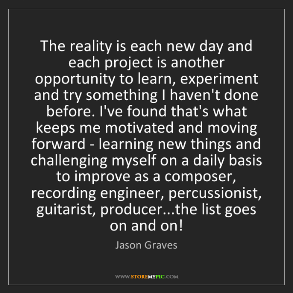 Jason Graves: The reality is each new day and each project is another...