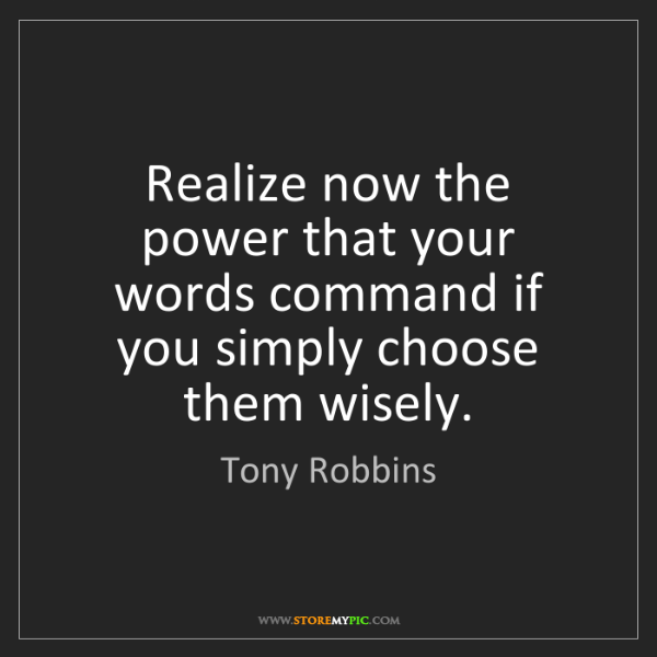 Tony Robbins: Realize now the power that your words command if you...