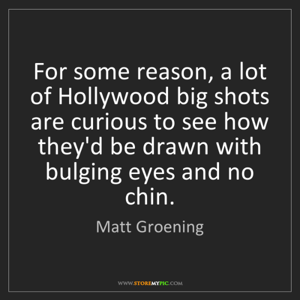 Matt Groening: For some reason, a lot of Hollywood big shots are curious...