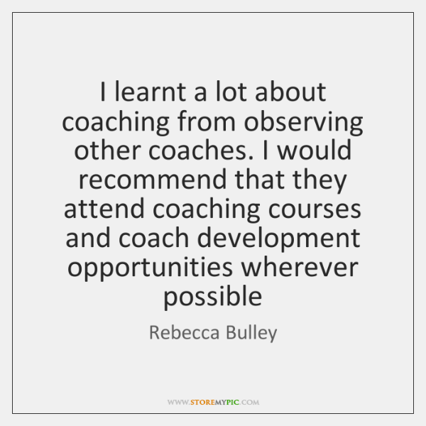 I learnt a lot about coaching from observing other coaches. I would ...