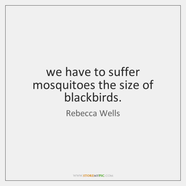 we have to suffer mosquitoes the size of blackbirds.