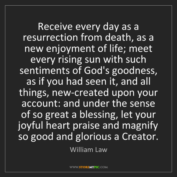 William Law: Receive every day as a resurrection from death, as a...