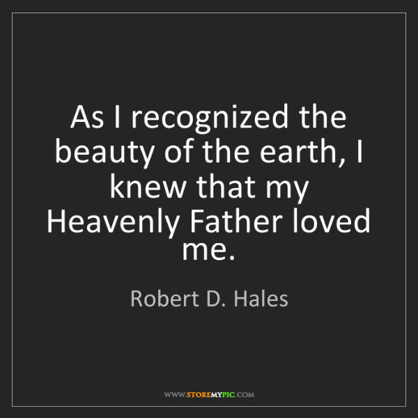 Robert D. Hales: As I recognized the beauty of the earth, I knew that...