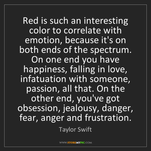 Taylor Swift: Red is such an interesting color to correlate with emotion,...