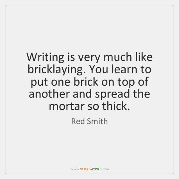 Writing is very much like bricklaying. You learn to put one brick ...