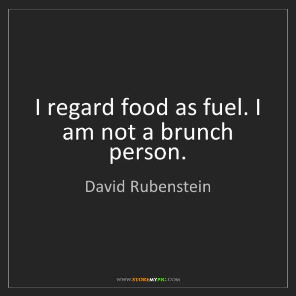 David Rubenstein: I regard food as fuel. I am not a brunch person.