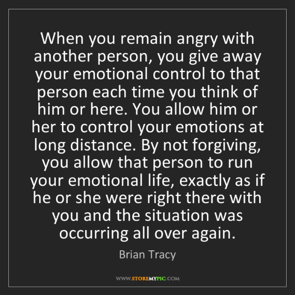Brian Tracy: When you remain angry with another person, you give away...