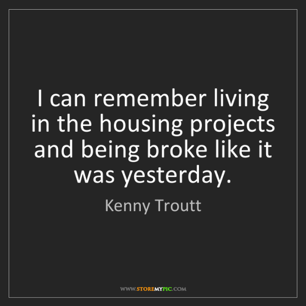 Kenny Troutt: I can remember living in the housing projects and being...