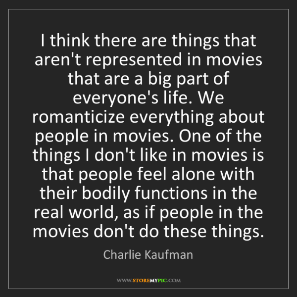 Charlie Kaufman: I think there are things that aren't represented in movies...