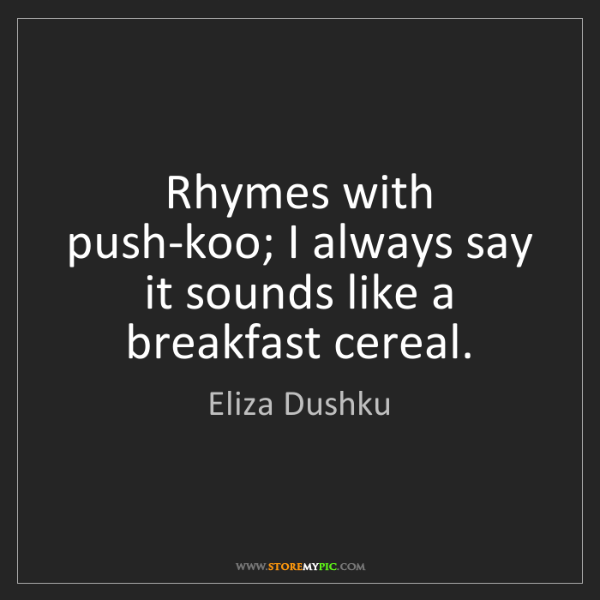 Eliza Dushku: Rhymes with push-koo; I always say it sounds like a breakfast...