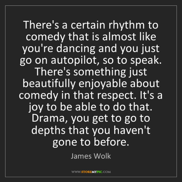 James Wolk: There's a certain rhythm to comedy that is almost like...