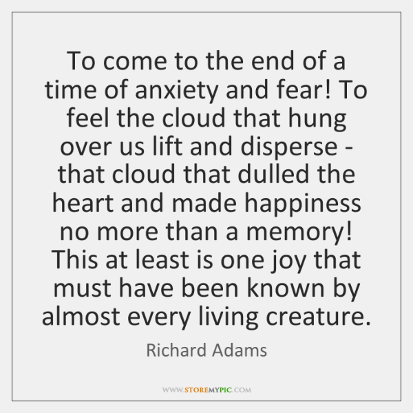 To come to the end of a time of anxiety and fear! ...