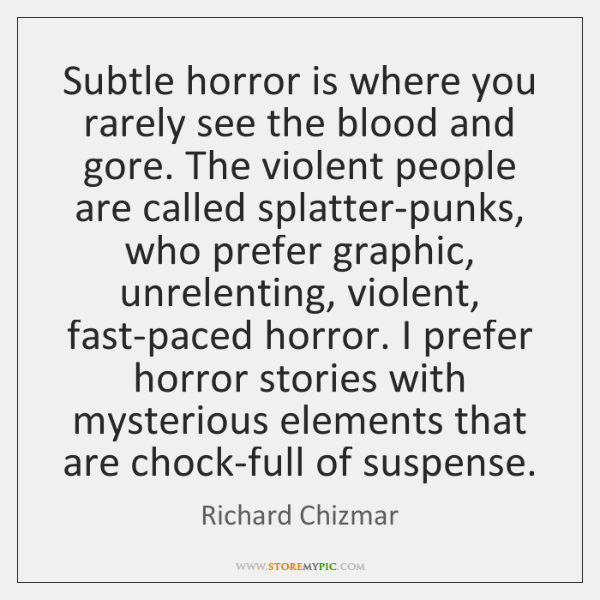 Subtle horror is where you rarely see the blood and gore. The ...