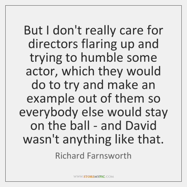 But I don't really care for directors flaring up and trying to ...