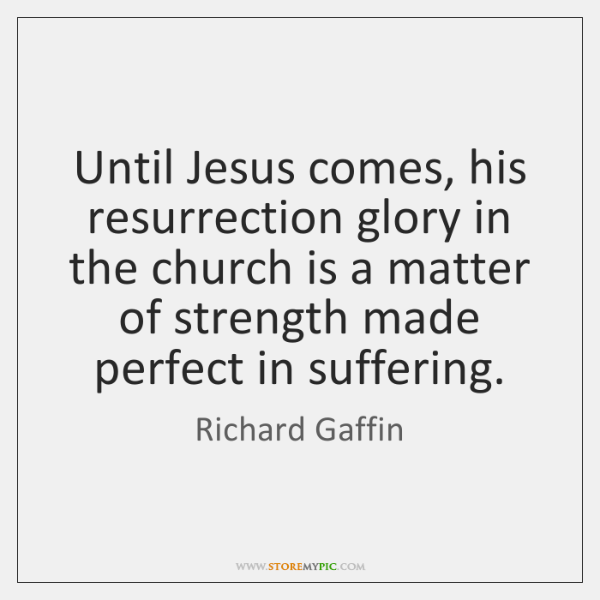 Until Jesus comes, his resurrection glory in the church is a matter ...