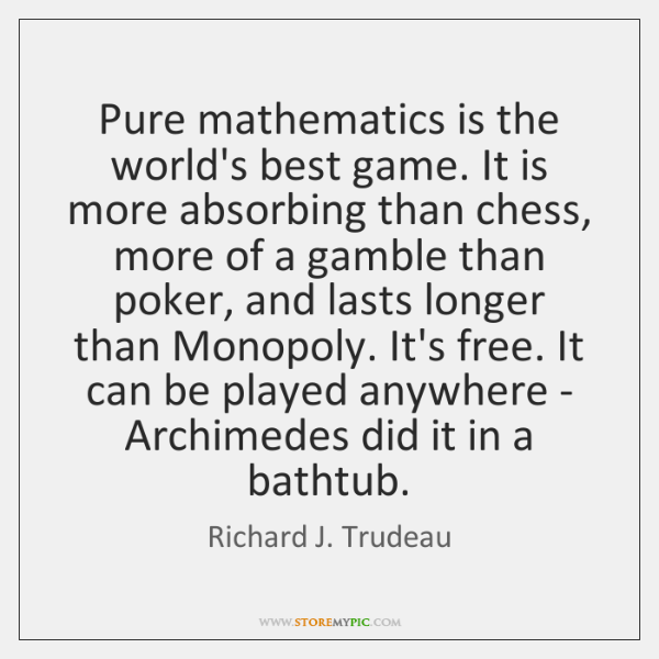 Pure mathematics is the world's best game. It is more absorbing than ...