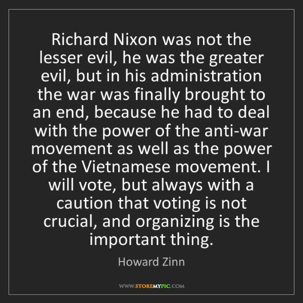 Howard Zinn: Richard Nixon was not the lesser evil, he was the greater...