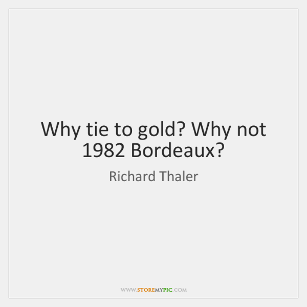 Why tie to gold? Why not 1982 Bordeaux?