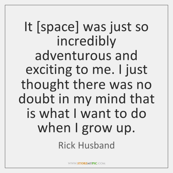 It [space] was just so incredibly adventurous and exciting to me. I ...