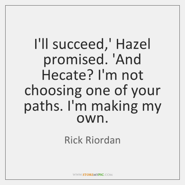 I'll succeed,' Hazel promised. 'And Hecate? I'm not choosing one of ...