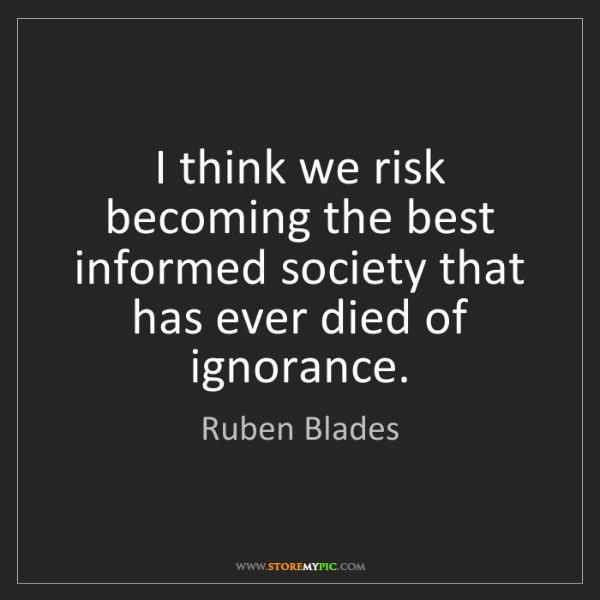 Ruben Blades: I think we risk becoming the best informed society that...