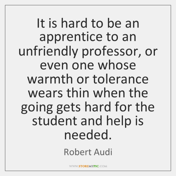 It is hard to be an apprentice to an unfriendly professor, or ...