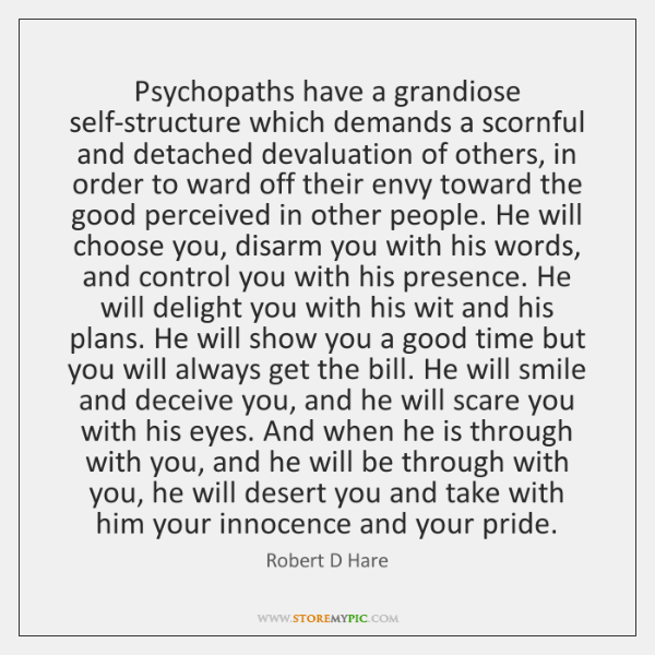 Psychopaths have a grandiose self-structure which demands a scornful and detached devaluation ...