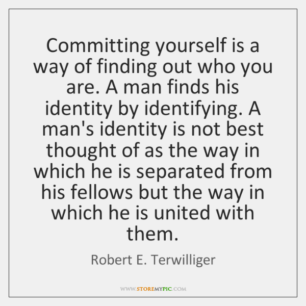 Committing yourself is a way of finding out who you are. A ...