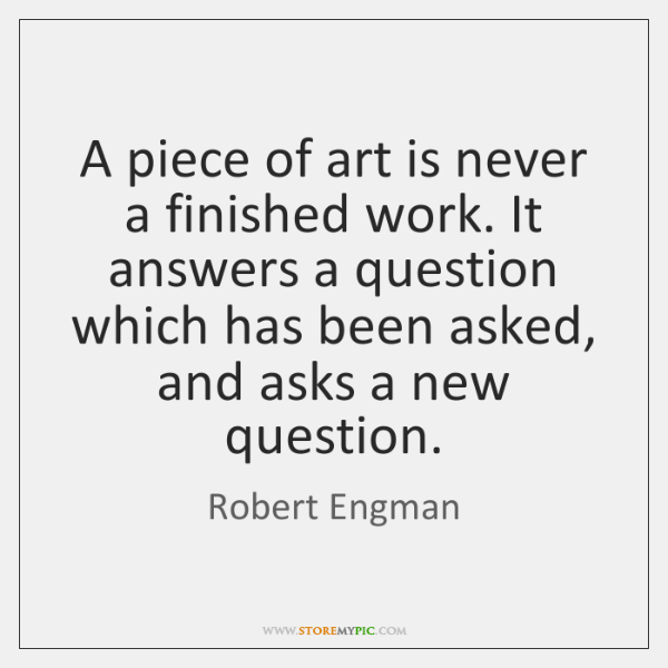 A piece of art is never a finished work. It answers a ...