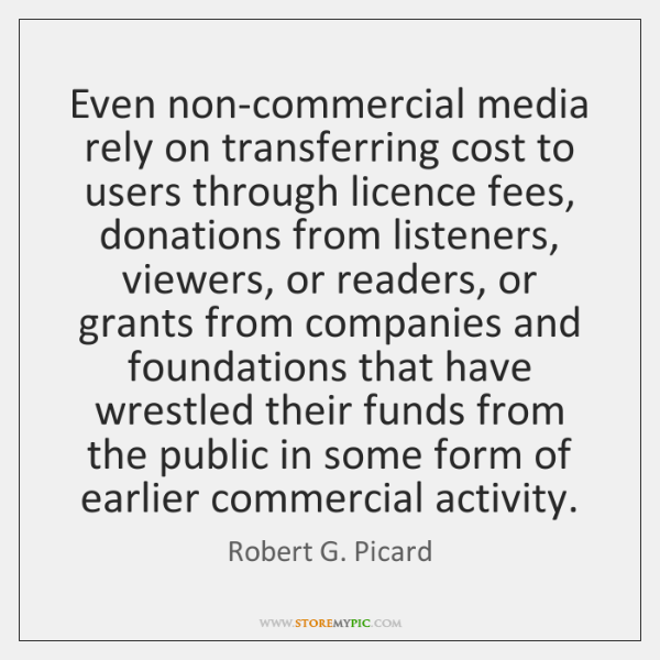 Even non-commercial media rely on transferring cost to users through licence fees, ...