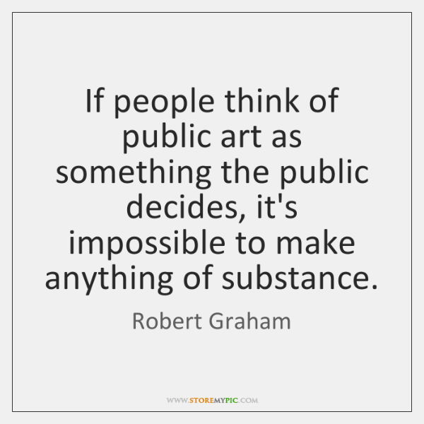If people think of public art as something the public decides, it's ...