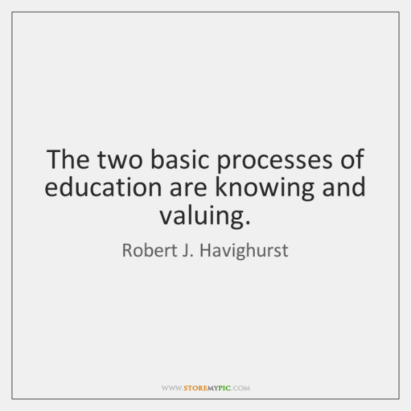 The two basic processes of education are knowing and valuing.