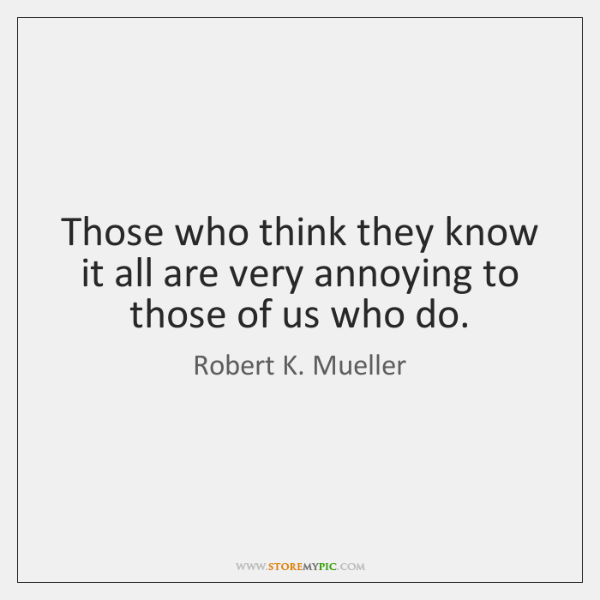 Those who think they know it all are very annoying to those ...