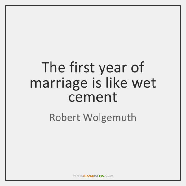 The first year of marriage is like wet cement