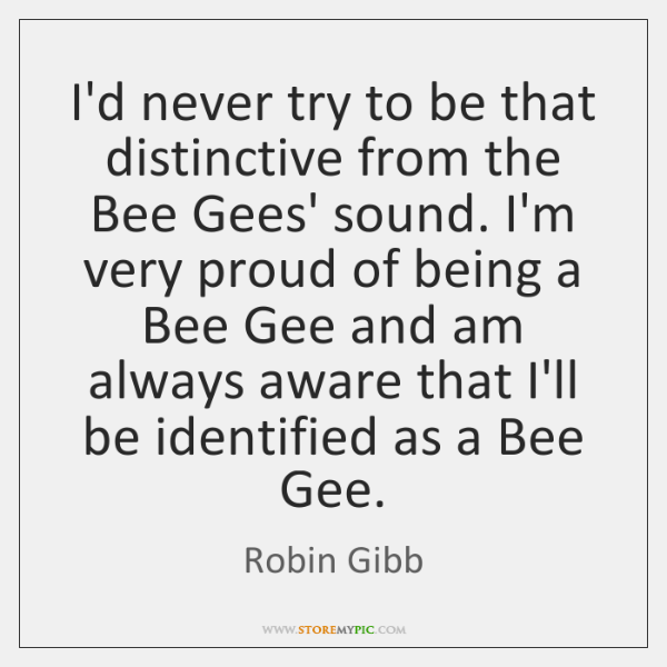 I'd never try to be that distinctive from the Bee Gees' sound. ...