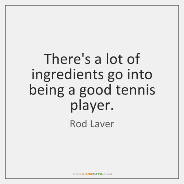 There's a lot of ingredients go into being a good tennis player.