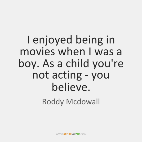 I enjoyed being in movies when I was a boy. As a ...
