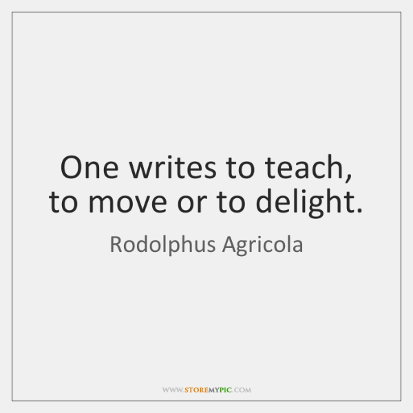 One writes to teach, to move or to delight.
