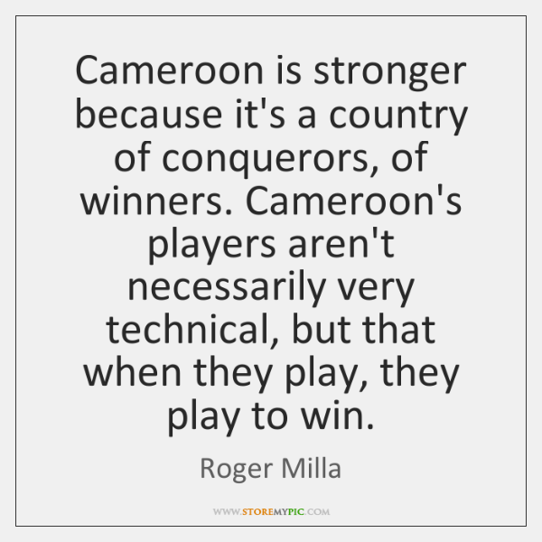 Cameroon is stronger because it's a country of conquerors, of winners. Cameroon's ...