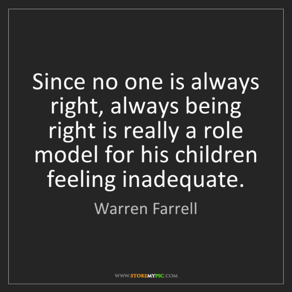 Warren Farrell: Since no one is always right, always being right is really...