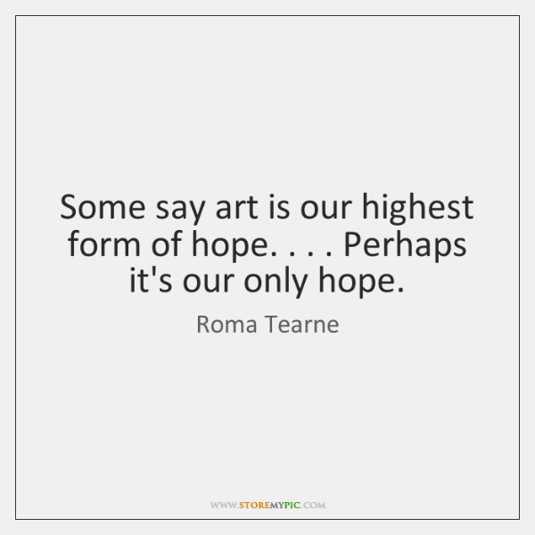 Some say art is our highest form of hope. . . . Perhaps it's our ...