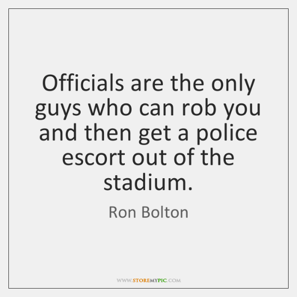 Officials are the only guys who can rob you and then get ...